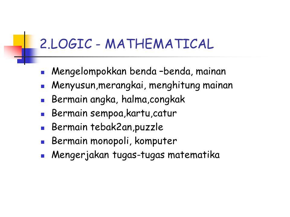 2.LOGIC - MATHEMATICAL Mengelompokkan benda –benda, mainan Menyusun,merangkai, menghitung mainan Bermain angka, halma,congkak Bermain sempoa,kartu,catur Bermain tebak2an,puzzle Bermain monopoli, komputer Mengerjakan tugas-tugas matematika