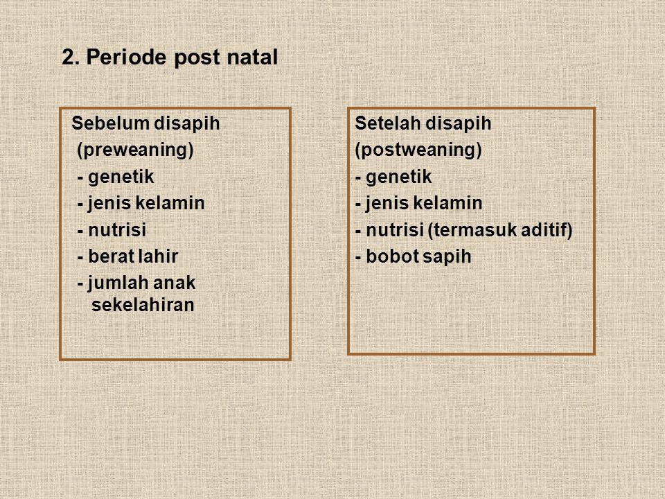 2. Periode post natal Sebelum disapih (preweaning) - genetik - jenis kelamin - nutrisi - berat lahir - jumlah anak sekelahiran Setelah disapih (postwe