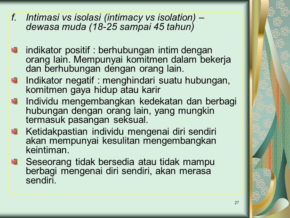 27 f.Intimasi vs isolasi (intimacy vs isolation) – dewasa muda (18-25 sampai 45 tahun) indikator positif : berhubungan intim dengan orang lain.