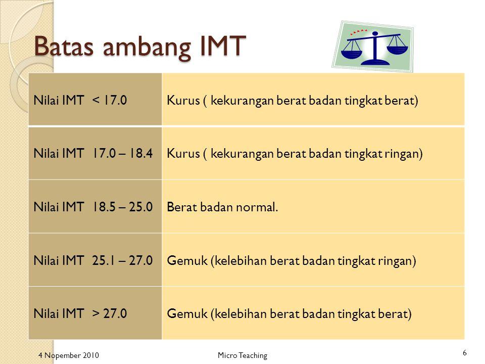 Batas ambang IMT Nilai IMT < 17.0Kurus ( kekurangan berat badan tingkat berat) Nilai IMT 17.0 – 18.4Kurus ( kekurangan berat badan tingkat ringan) Nilai IMT 18.5 – 25.0Berat badan normal.