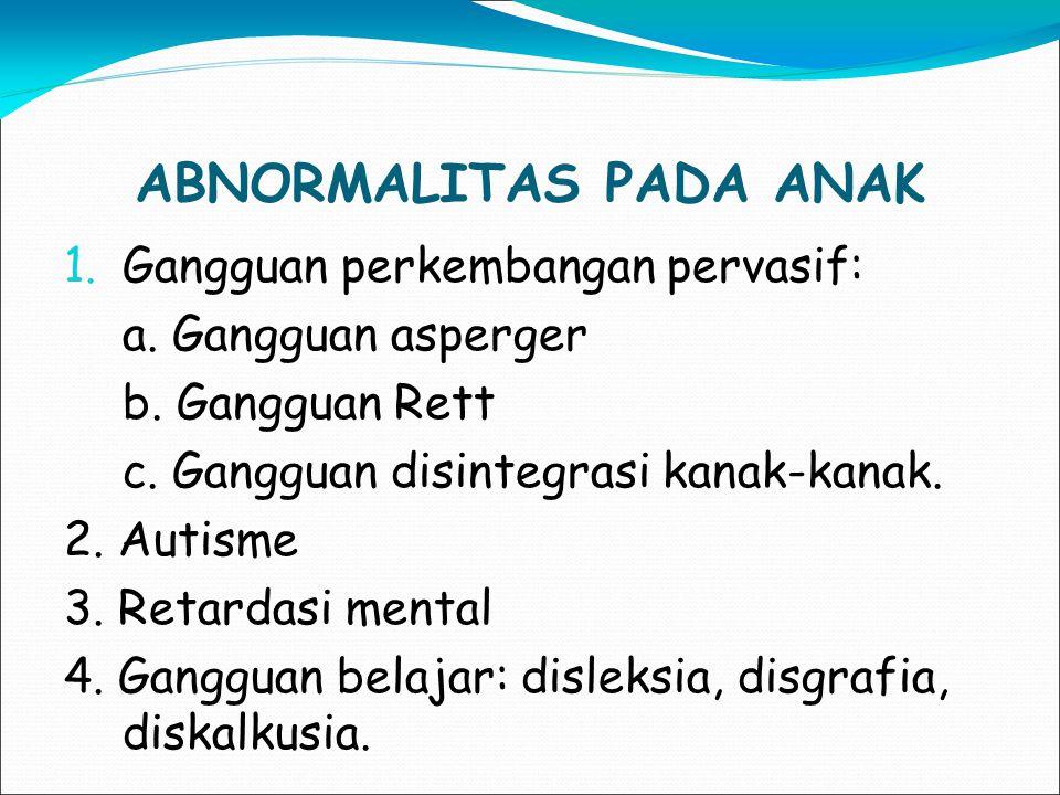 ABNORMALITAS PADA ANAK 1.Gangguan perkembangan pervasif: a. Gangguan asperger b. Gangguan Rett c. Gangguan disintegrasi kanak-kanak. 2. Autisme 3. Ret
