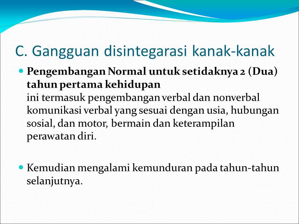 C. Gangguan disintegarasi kanak-kanak Pengembangan Normal untuk setidaknya 2 (Dua) tahun pertama kehidupan ini termasuk pengembangan verbal dan nonver