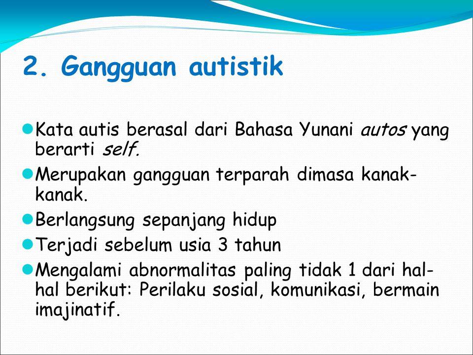 2. Gangguan autistik Kata autis berasal dari Bahasa Yunani autos yang berarti self. Merupakan gangguan terparah dimasa kanak- kanak. Berlangsung sepan