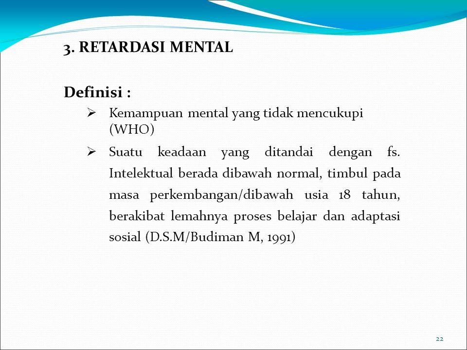 22 3. RETARDASI MENTAL Definisi :  Kemampuan mental yang tidak mencukupi (WHO)  Suatu keadaan yang ditandai dengan fs. Intelektual berada dibawah no