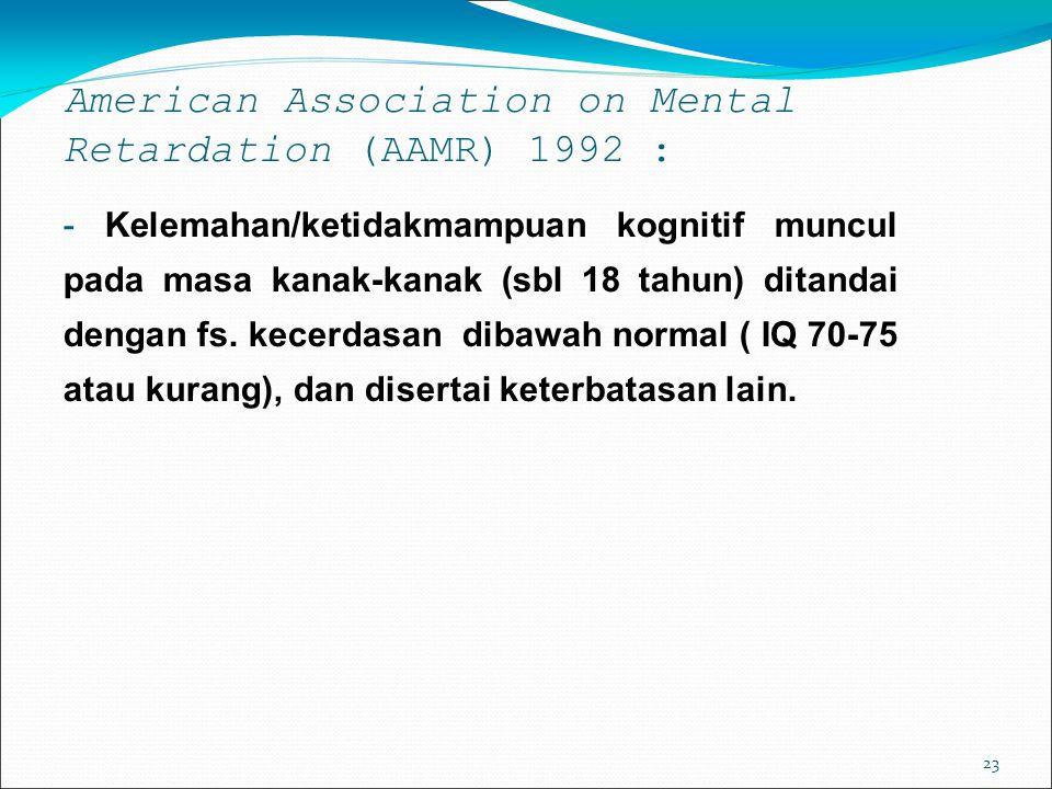 23 American Association on Mental Retardation (AAMR) 1992 : - Kelemahan/ketidakmampuan kognitif muncul pada masa kanak-kanak (sbl 18 tahun) ditandai dengan fs.