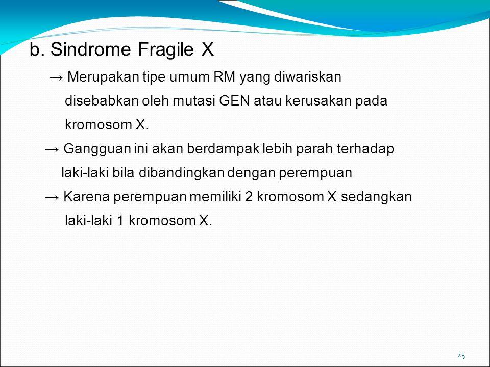 25 b. Sindrome Fragile X → Merupakan tipe umum RM yang diwariskan disebabkan oleh mutasi GEN atau kerusakan pada kromosom X. → Gangguan ini akan berda