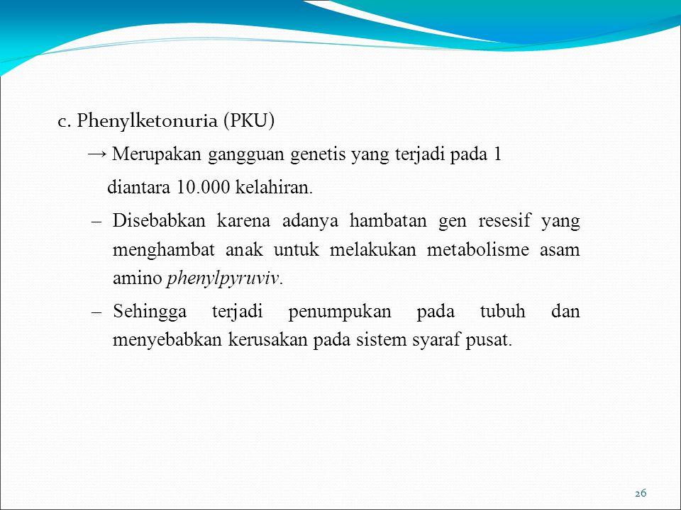 26 c. Phenylketonuria (PKU) → Merupakan gangguan genetis yang terjadi pada 1 diantara 10.000 kelahiran. –Disebabkan karena adanya hambatan gen resesif