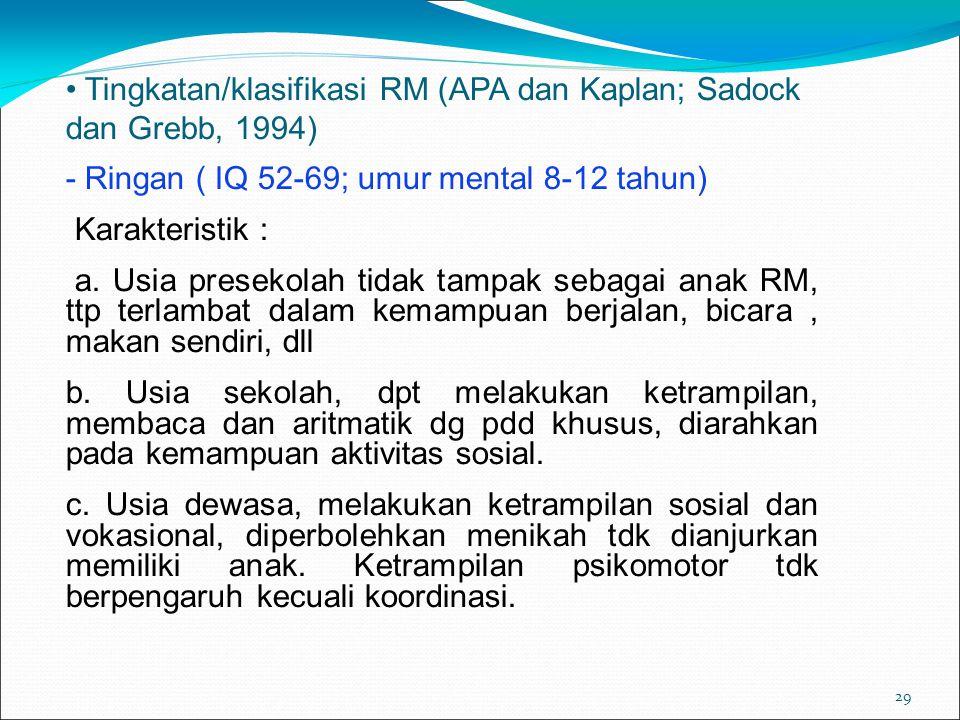 29 Tingkatan/klasifikasi RM (APA dan Kaplan; Sadock dan Grebb, 1994) - Ringan ( IQ 52-69; umur mental 8-12 tahun) Karakteristik : a.