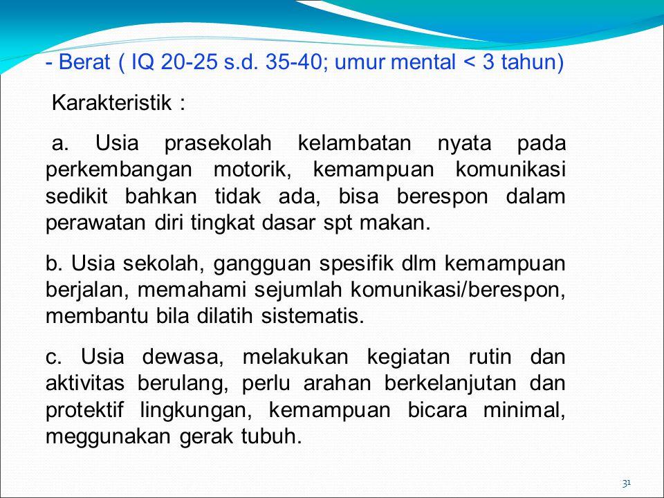 31 - Berat ( IQ 20-25 s.d. 35-40; umur mental < 3 tahun) Karakteristik : a. Usia prasekolah kelambatan nyata pada perkembangan motorik, kemampuan komu