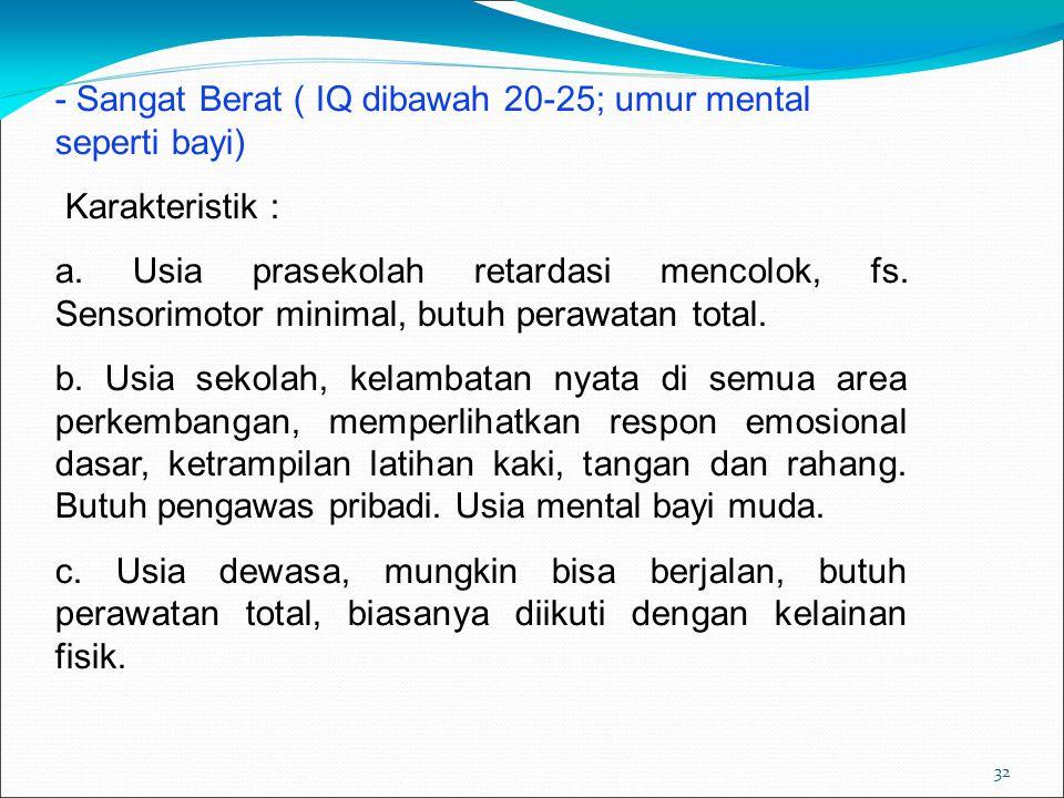 32 - Sangat Berat ( IQ dibawah 20-25; umur mental seperti bayi) Karakteristik : a. Usia prasekolah retardasi mencolok, fs. Sensorimotor minimal, butuh