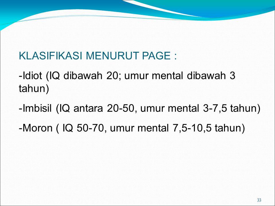 33 KLASIFIKASI MENURUT PAGE : -Idiot (IQ dibawah 20; umur mental dibawah 3 tahun) -Imbisil (IQ antara 20-50, umur mental 3-7,5 tahun) -Moron ( IQ 50-7