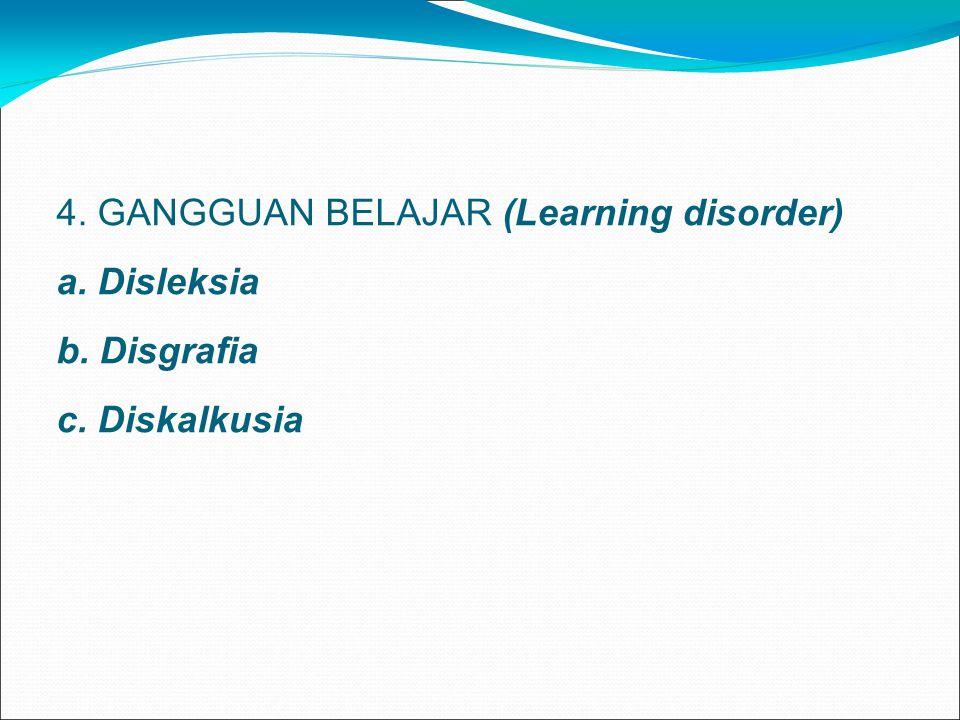 4. GANGGUAN BELAJAR (Learning disorder) a. Disleksia b. Disgrafia c. Diskalkusia