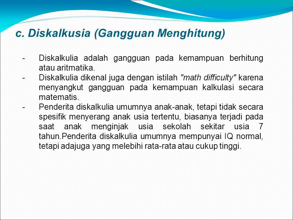 c. Diskalkusia (Gangguan Menghitung) -Diskalkulia adalah gangguan pada kemampuan berhitung atau aritmatika. -Diskalkulia dikenal juga dengan istilah