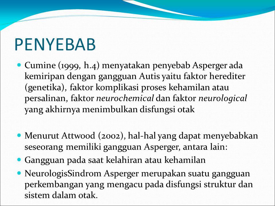 PENYEBAB Cumine (1999, h.4) menyatakan penyebab Asperger ada kemiripan dengan gangguan Autis yaitu faktor herediter (genetika), faktor komplikasi proses kehamilan atau persalinan, faktor neurochemical dan faktor neurological yang akhirnya menimbulkan disfungsi otak Menurut Attwood (2002), hal-hal yang dapat menyebabkan seseorang memiliki gangguan Asperger, antara lain: Gangguan pada saat kelahiran atau kehamilan NeurologisSindrom Asperger merupakan suatu gangguan perkembangan yang mengacu pada disfungsi struktur dan sistem dalam otak.