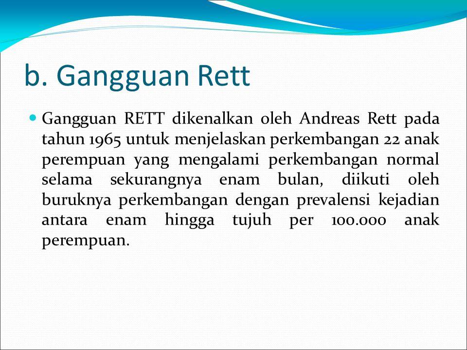 b. Gangguan Rett Gangguan RETT dikenalkan oleh Andreas Rett pada tahun 1965 untuk menjelaskan perkembangan 22 anak perempuan yang mengalami perkembang