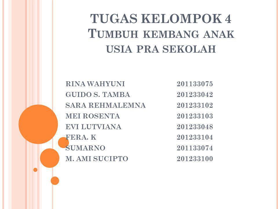 TUGAS KELOMPOK 4 T UMBUH KEMBANG ANAK USIA PRA SEKOLAH RINA WAHYUNI201133075 GUIDO S. TAMBA201233042 SARA REHMALEMNA201233102 MEI ROSENTA201233103 EVI