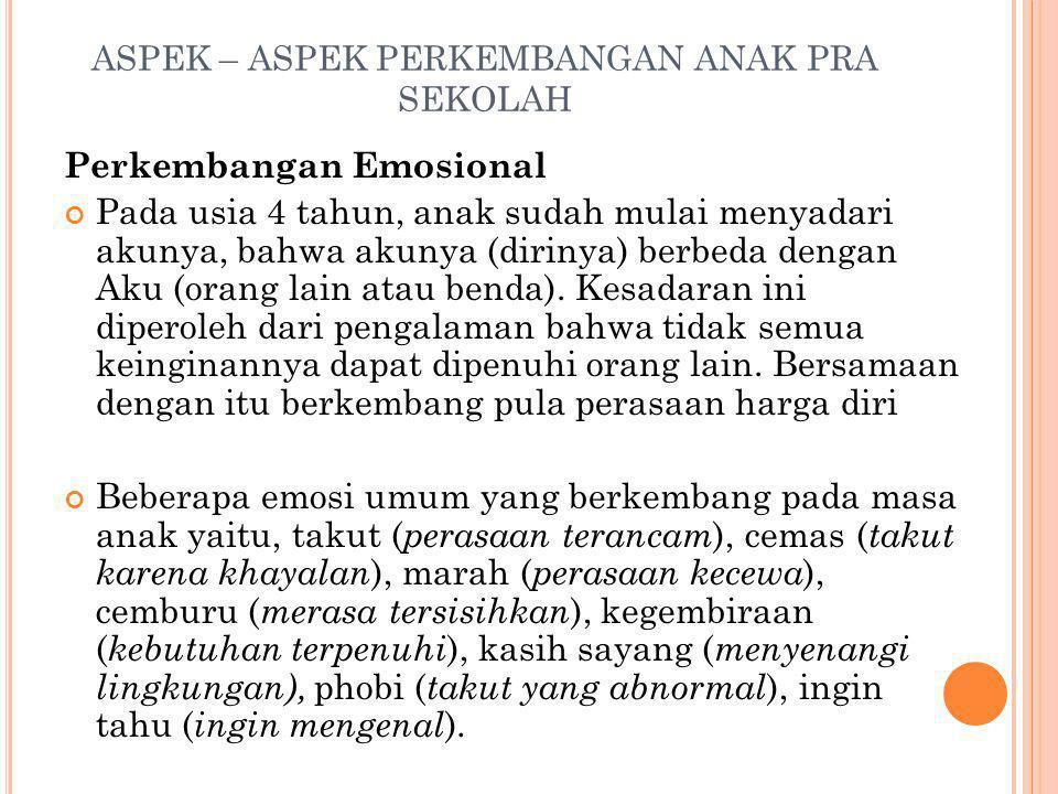 ASPEK – ASPEK PERKEMBANGAN ANAK PRA SEKOLAH Perkembangan Emosional Pada usia 4 tahun, anak sudah mulai menyadari akunya, bahwa akunya (dirinya) berbed