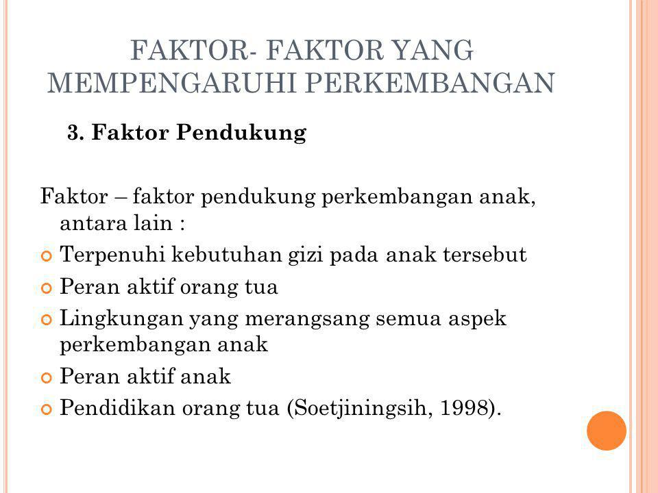 FAKTOR- FAKTOR YANG MEMPENGARUHI PERKEMBANGAN 3. Faktor Pendukung Faktor – faktor pendukung perkembangan anak, antara lain : Terpenuhi kebutuhan gizi