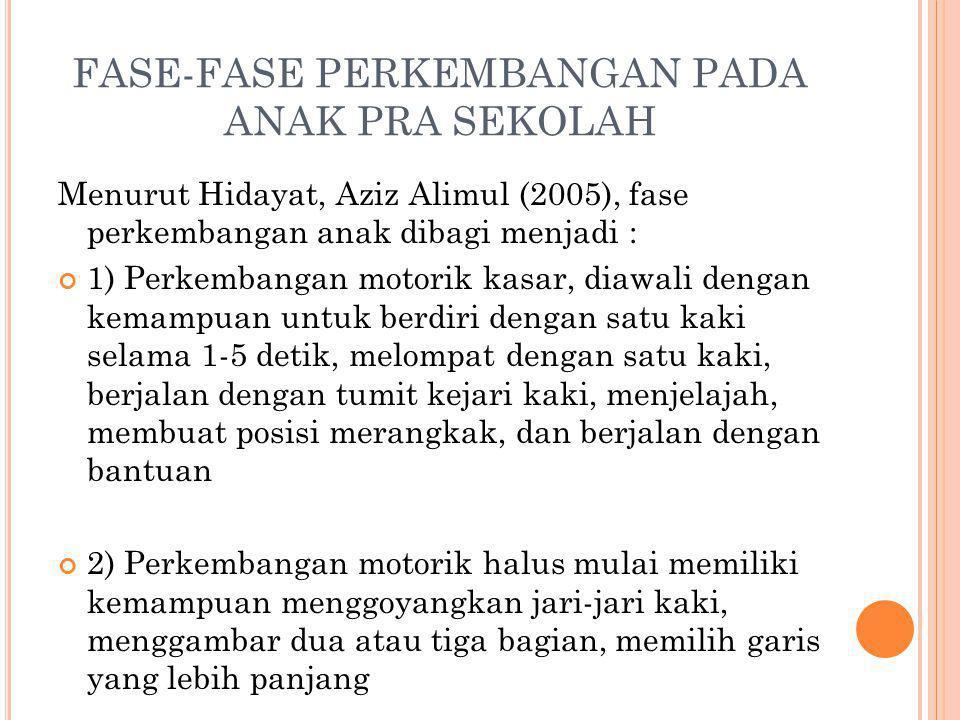 FASE-FASE PERKEMBANGAN PADA ANAK PRA SEKOLAH Menurut Hidayat, Aziz Alimul (2005), fase perkembangan anak dibagi menjadi : 1) Perkembangan motorik kasa