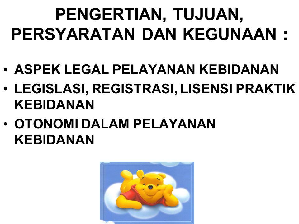 PENGERTIAN, TUJUAN, PERSYARATAN DAN KEGUNAAN : ASPEK LEGAL PELAYANAN KEBIDANAN LEGISLASI, REGISTRASI, LISENSI PRAKTIK KEBIDANAN OTONOMI DALAM PELAYANA
