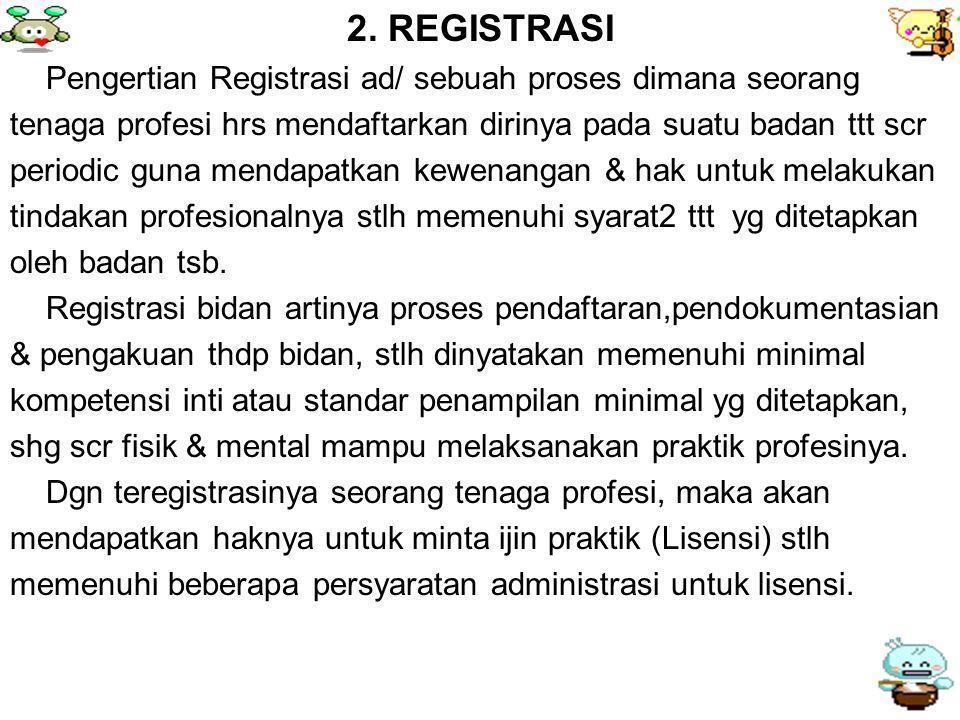 2. REGISTRASI Pengertian Registrasi ad/ sebuah proses dimana seorang tenaga profesi hrs mendaftarkan dirinya pada suatu badan ttt scr periodic guna me