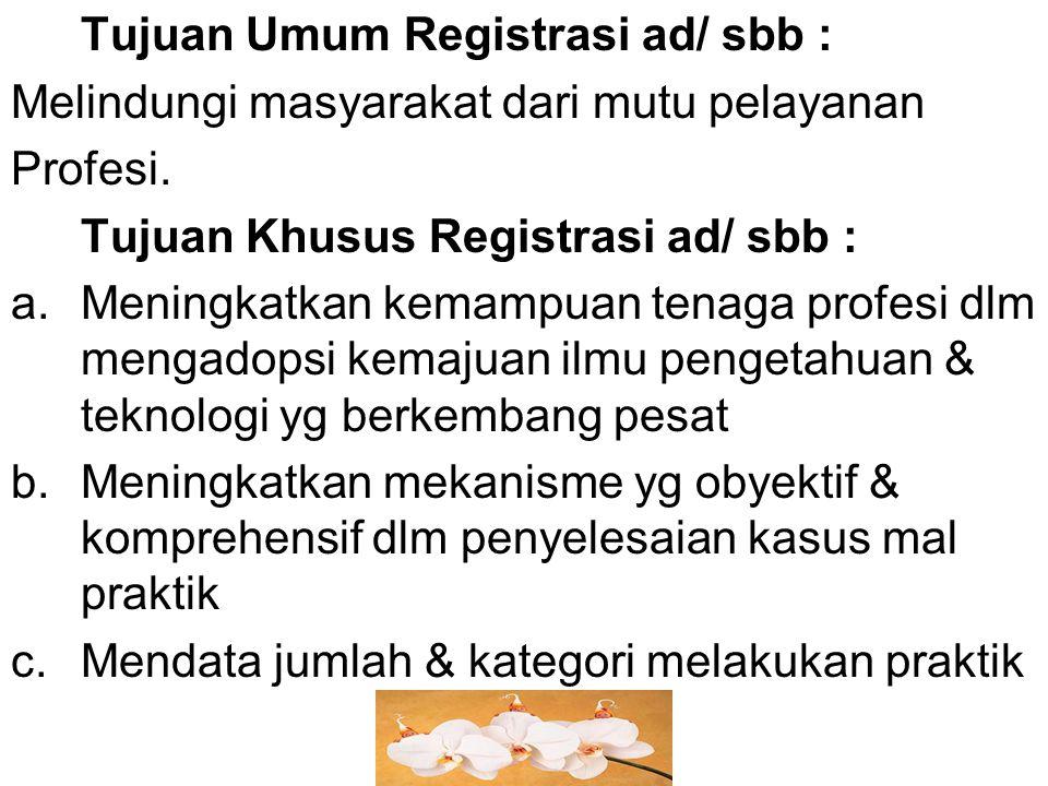 Tujuan Umum Registrasi ad/ sbb : Melindungi masyarakat dari mutu pelayanan Profesi. Tujuan Khusus Registrasi ad/ sbb : a.Meningkatkan kemampuan tenaga