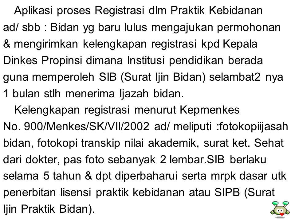 Aplikasi proses Registrasi dlm Praktik Kebidanan ad/ sbb : Bidan yg baru lulus mengajukan permohonan & mengirimkan kelengkapan registrasi kpd Kepala D