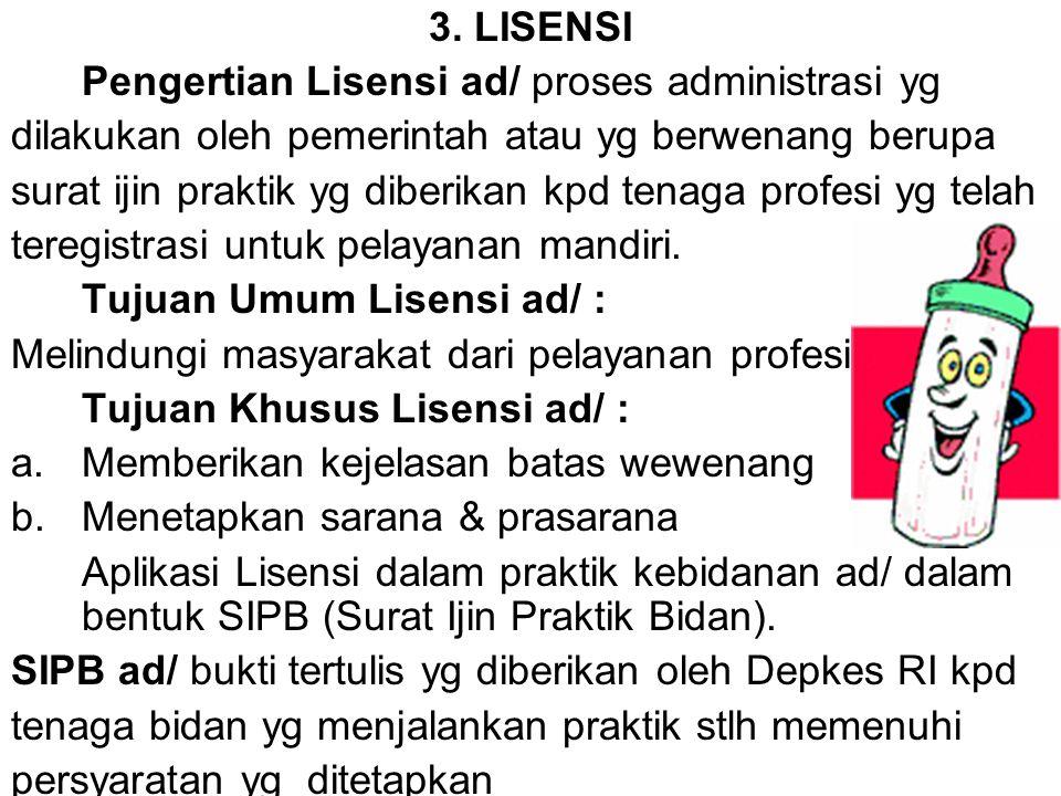 3. LISENSI Pengertian Lisensi ad/ proses administrasi yg dilakukan oleh pemerintah atau yg berwenang berupa surat ijin praktik yg diberikan kpd tenaga