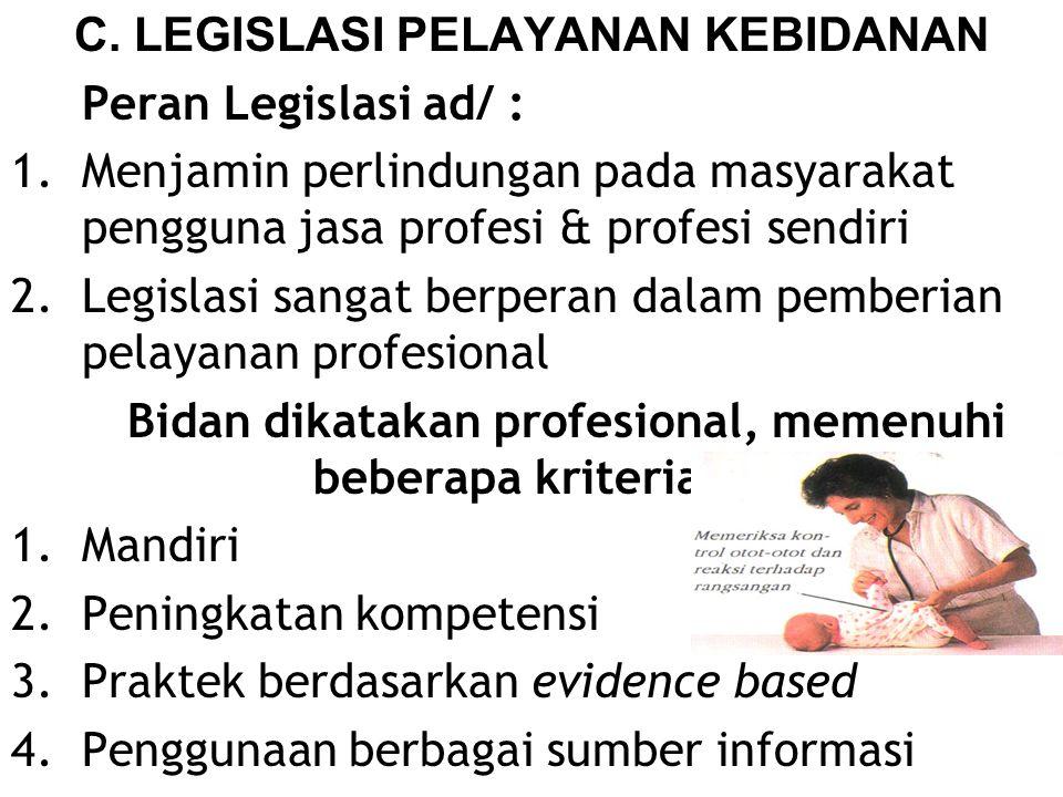 C. LEGISLASI PELAYANAN KEBIDANAN Peran Legislasi ad/ : 1.Menjamin perlindungan pada masyarakat pengguna jasa profesi & profesi sendiri 2.Legislasi san
