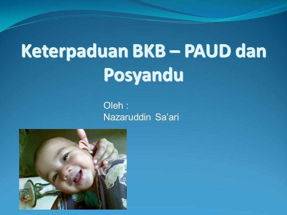 Keterpaduan BKB – PAUD dan Posyandu Oleh : Nazaruddin Sa'ari
