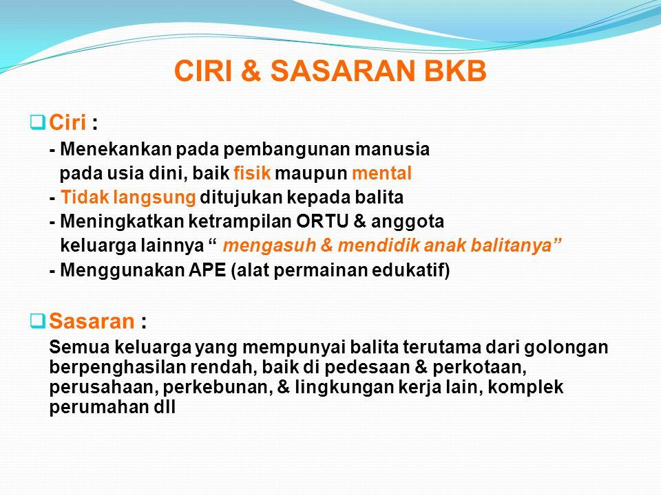 CIRI & SASARAN BKB  Ciri : - Menekankan pada pembangunan manusia pada usia dini, baik fisik maupun mental - Tidak langsung ditujukan kepada balita -