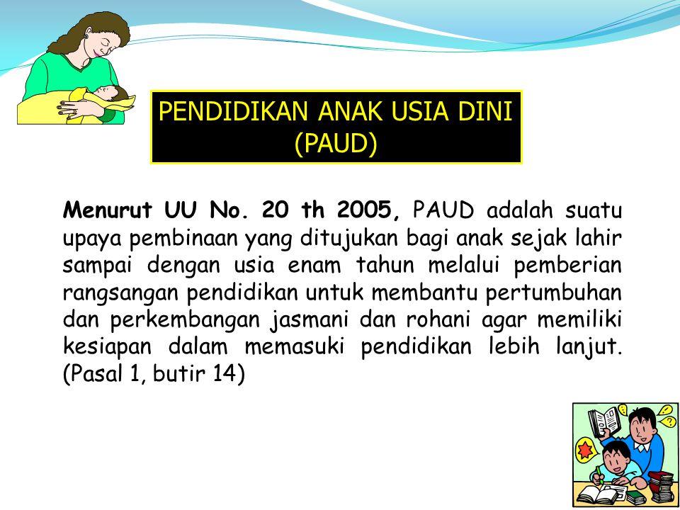 PENDIDIKAN ANAK USIA DINI (PAUD) Menurut UU No. 20 th 2005, PAUD adalah suatu upaya pembinaan yang ditujukan bagi anak sejak lahir sampai dengan usia