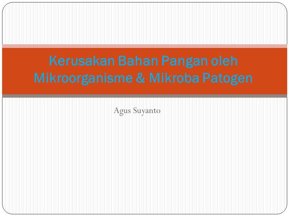 Agus Suyanto Kerusakan Bahan Pangan oleh Mikroorganisme & Mikroba Patogen
