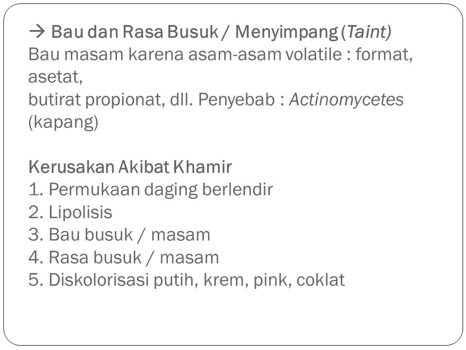  Bau dan Rasa Busuk / Menyimpang (Taint) Bau masam karena asam-asam volatile : format, asetat, butirat propionat, dll. Penyebab : Actinomycetes (kapa