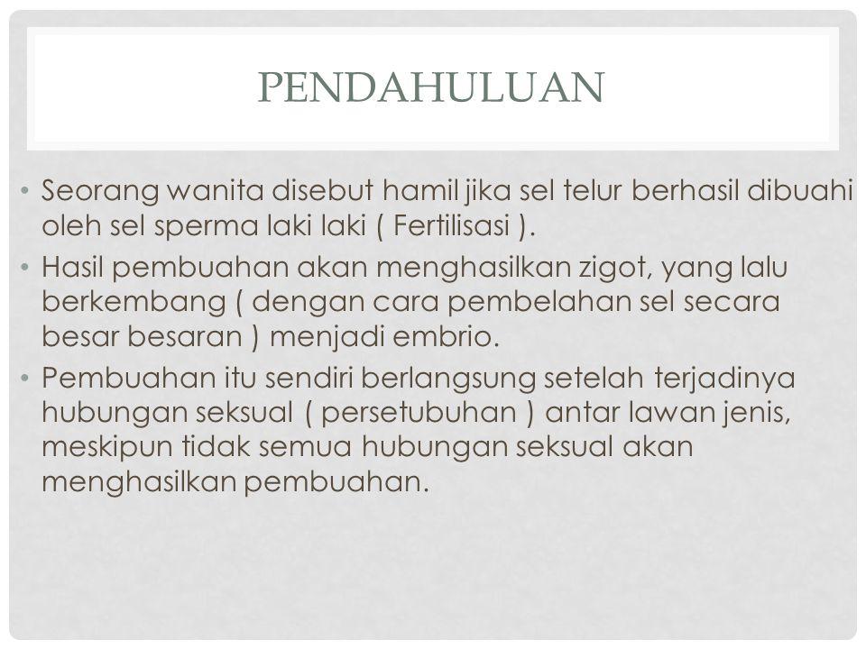 PENDAHULUAN Seorang wanita disebut hamil jika sel telur berhasil dibuahi oleh sel sperma laki laki ( Fertilisasi ). Hasil pembuahan akan menghasilkan