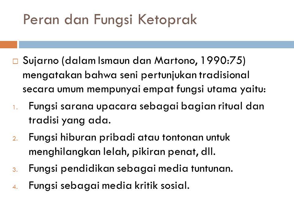 Peran dan Fungsi Ketoprak  Sujarno (dalam Ismaun dan Martono, 1990:75) mengatakan bahwa seni pertunjukan tradisional secara umum mempunyai empat fungsi utama yaitu: 1.