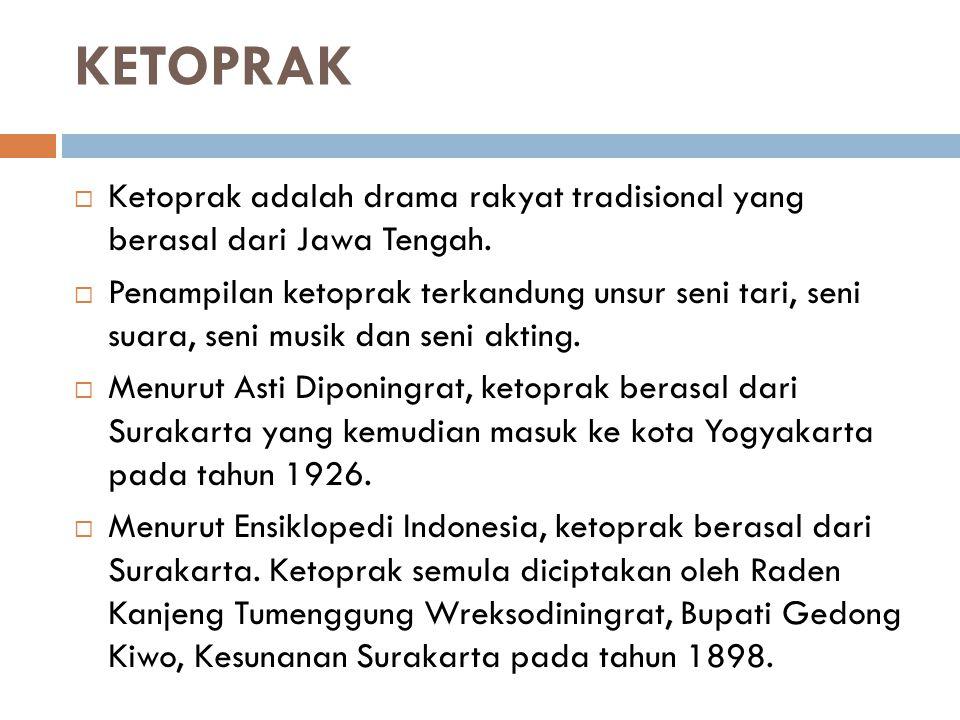 KETOPRAK  Ketoprak adalah drama rakyat tradisional yang berasal dari Jawa Tengah.  Penampilan ketoprak terkandung unsur seni tari, seni suara, seni