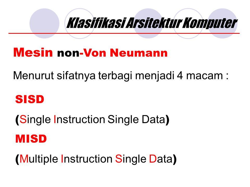 Klasifikasi Arsitektur Komputer Mesin non-Von Neumann Menurut sifatnya terbagi menjadi 4 macam : SISD ( Single Instruction Single Data ) MISD ( Multiple Instruction Single Data )