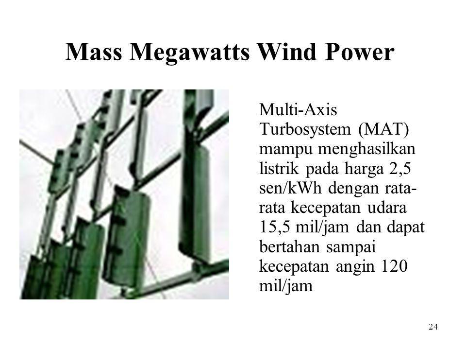 Mass Megawatts Wind Power Multi-Axis Turbosystem (MAT) mampu menghasilkan listrik pada harga 2,5 sen/kWh dengan rata- rata kecepatan udara 15,5 mil/ja