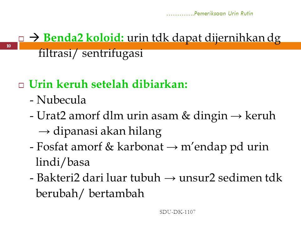 ………….Pemeriksaan Urin Rutin SDU-DK-1107 10   Benda2 koloid: urin tdk dapat dijernihkan dg filtrasi/ sentrifugasi  Urin keruh setelah dibiarkan: - N