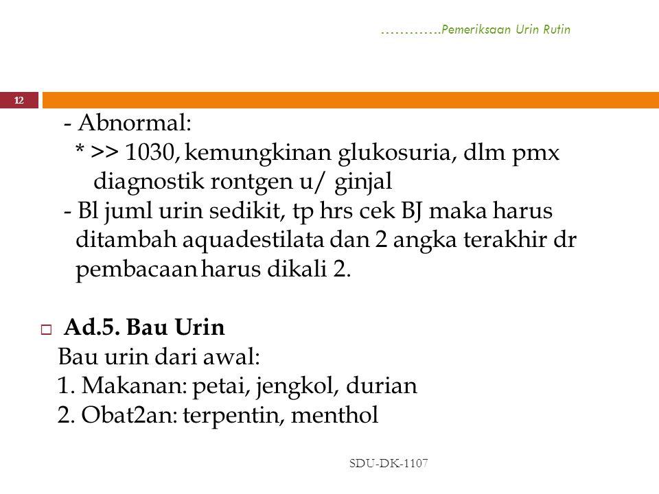 ………….Pemeriksaan Urin Rutin SDU-DK-1107 12 - Abnormal: * >> 1030, kemungkinan glukosuria, dlm pmx diagnostik rontgen u/ ginjal - Bl juml urin sedikit,