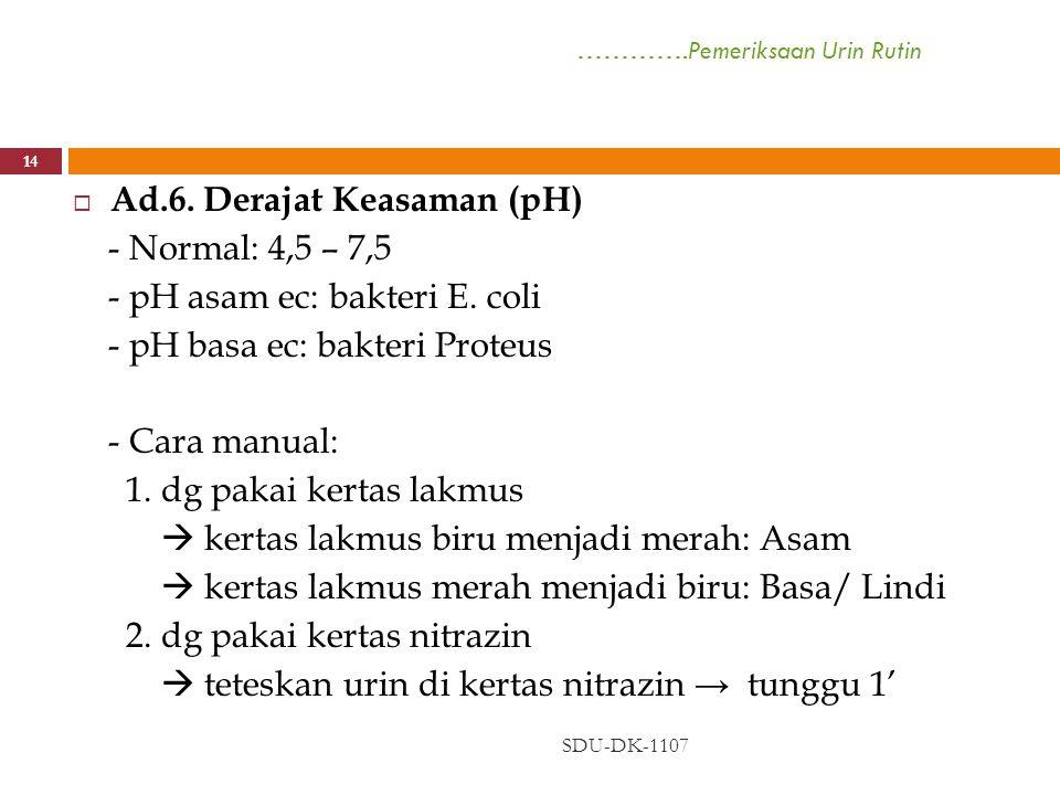 ………….Pemeriksaan Urin Rutin SDU-DK-1107 14  Ad.6. Derajat Keasaman (pH) - Normal: 4,5 – 7,5 - pH asam ec: bakteri E. coli - pH basa ec: bakteri Prote