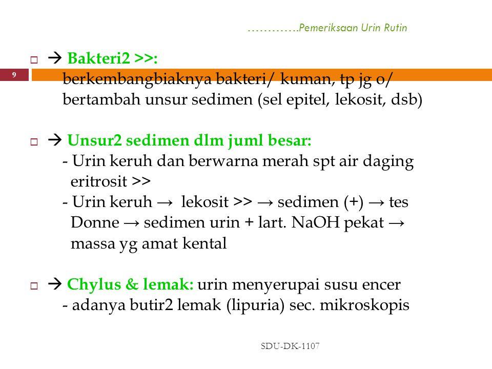 ………….Pemeriksaan Urin Rutin SDU-DK-1107 10   Benda2 koloid: urin tdk dapat dijernihkan dg filtrasi/ sentrifugasi  Urin keruh setelah dibiarkan: - Nubecula - Urat2 amorf dlm urin asam & dingin → keruh → dipanasi akan hilang - Fosfat amorf & karbonat → m'endap pd urin lindi/basa - Bakteri2 dari luar tubuh → unsur2 sedimen tdk berubah/ bertambah