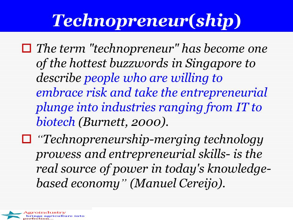 Technopreneur(ship)  The term technopreneur has become one of the hottest buzzwords in Singapore to describe people who are willing to embrace risk and take the entrepreneurial plunge into industries ranging from IT to biotech (Burnett, 2000).