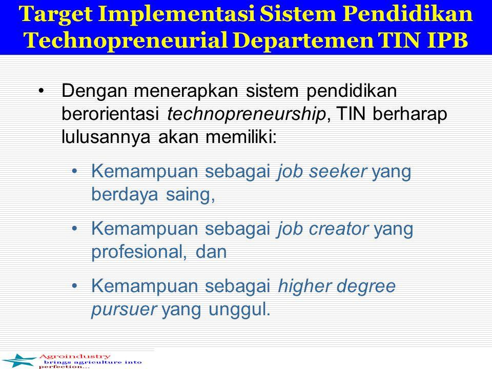 Target Implementasi Sistem Pendidikan Technopreneurial Departemen TIN IPB Dengan menerapkan sistem pendidikan berorientasi technopreneurship, TIN berharap lulusannya akan memiliki: Kemampuan sebagai job seeker yang berdaya saing, Kemampuan sebagai job creator yang profesional, dan Kemampuan sebagai higher degree pursuer yang unggul.