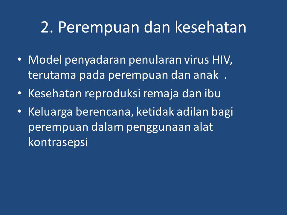 2. Perempuan dan kesehatan Model penyadaran penularan virus HIV, terutama pada perempuan dan anak. Kesehatan reproduksi remaja dan ibu Keluarga berenc