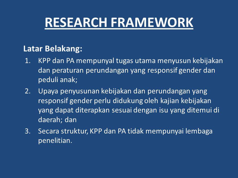 RESEARCH FRAMEWORK Latar Belakang: 1.KPP dan PA mempunyal tugas utama menyusun kebijakan dan peraturan perundangan yang responsif gender dan peduli an