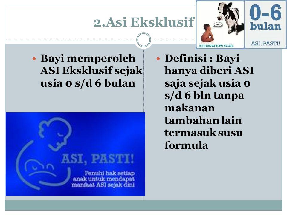 2.Asi Eksklusif Bayi memperoleh ASI Eksklusif sejak usia 0 s/d 6 bulan Definisi : Bayi hanya diberi ASI saja sejak usia 0 s/d 6 bln tanpa makanan tambahan lain termasuk susu formula