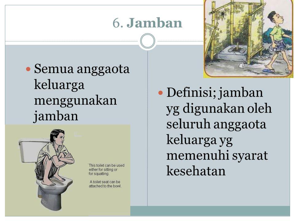6. Jamban Semua anggaota keluarga menggunakan jamban Definisi; jamban yg digunakan oleh seluruh anggaota keluarga yg memenuhi syarat kesehatan