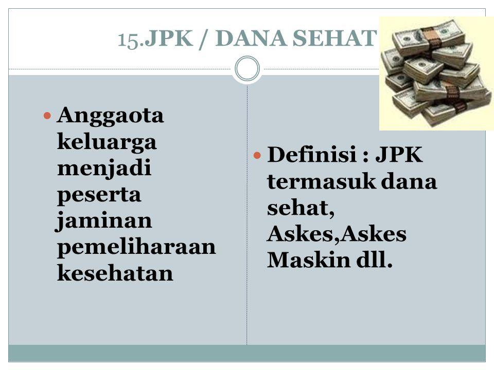 15.JPK / DANA SEHAT Anggaota keluarga menjadi peserta jaminan pemeliharaan kesehatan Definisi : JPK termasuk dana sehat, Askes,Askes Maskin dll.